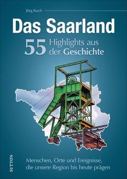 Das Saarland. 55 Highlights aus der Geschichte von Koch,  Jörg