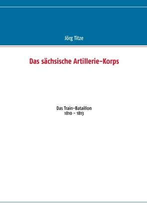 Das sächsische Artillerie-Korps von Titze,  Jörg