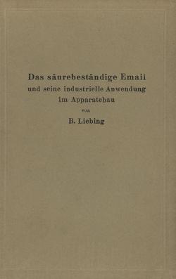 Das säurebeständige Email und seine industrielle Anwendung im Apparatebau von Liebing,  B.