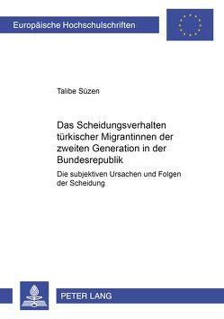 Das Scheidungsverhalten türkischer Migrantinnen der zweiten Generation in der Bundesrepublik von Süzen,  Talibe
