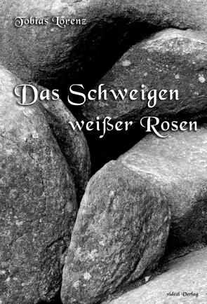Das Schweigen weißer Rosen von Lorenz,  Tobias