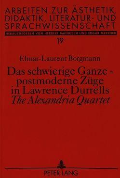 Das schwierige Ganze – postmoderne Züge in Lawrence Durrells «The Alexandria Quartet» von Borgmann,  Elmar-Laurent