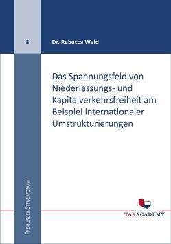 Das Spannungsfeld von Niederlassungs- und Kapitalverkehrsfreiheit am Beispiel internationaler Umstrukturierungen von Dr. Wald,  Rebecca