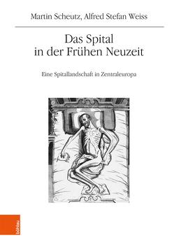 Das Spital in der Frühen Neuzeit von Scheutz,  Martin, Weiß,  Alfred Stefan