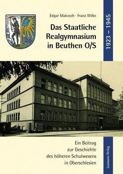 Das Staatliche Realgymnasium in Beuthen O/S von Makosch,  Edgar, Wilke,  Franz