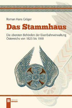 Das Stammhaus. Die obersten Behörden der Eisenbahnverwaltung Österreichs von 1823 bis 1918. von Gröger,  Roman Hans