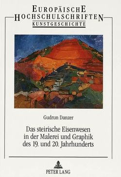Das steirische Eisenwesen in der Malerei und Graphik des 19. und 20. Jahrhunderts von Danzer,  Gudrun