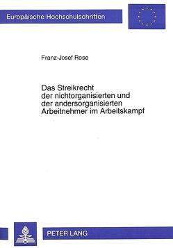 Das Streikrecht der nichtorganisierten und der andersorganisierten Arbeitnehmer im Arbeitskampf von Rose,  Franz-Josef
