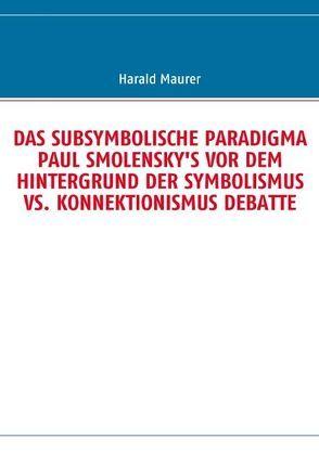 DAS SUBSYMBOLISCHE PARADIGMA PAUL SMOLENSKY'S VOR DEM HINTERGRUND DER SYMBOLISMUS VS. KONNEKTIONISMUS DEBATTE von Maurer,  Harald