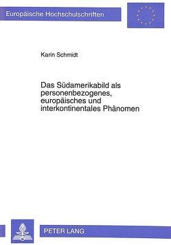Das Südamerikabild als personenbezogenes, europäisches und interkontinentales Phänomen von Schmidt,  Karin