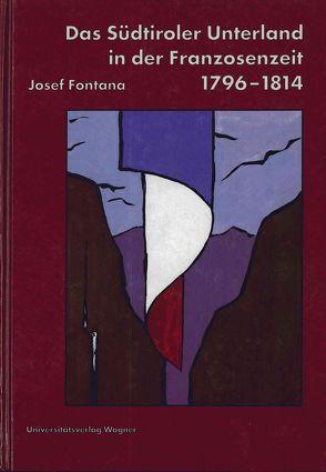 Das Südtiroler Unterland in der Franzosenzeit 1796-1814 von Fontana,  Josef