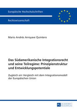 Das Südamerikanische Integrationsrecht und seine Teilregime: Prinzipienstruktur und Entwicklungspotentiale von Arroyave Quintero,  Mario Andrés