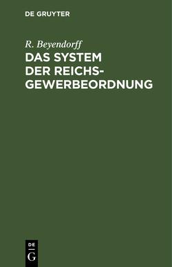Das System der Reichs-Gewerbeordnung von Beyendorff,  R.