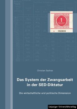 Das System der Zwangsarbeit in der SED-Diktatur von Sachse,  Christian