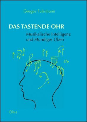 Das tastende Ohr – Musikalische Intelligenz und Mündiges Üben von Fuhrmann,  Gregor