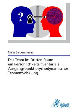 Das Team im Dritten Raum – ein Persönlichkeitsinventar als Ausgangspunkt psychodynamischer Teamentwicklung von Sauermann,  Nina