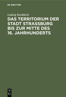 Das Territorium der Stadt Strassburg bis zur Mitte des 16. Jahrhunderts von Knobloch,  Ludwig