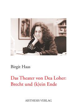 Das Theater von Dea Loher: Brecht und (k)ein Ende von Haas,  Birgit
