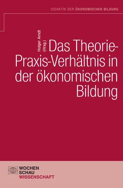 Das Theorie- Praxis-Verhältnis in der ökonomischen Bildung von Arndt,  Holger