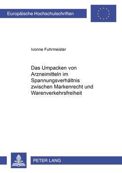 Das Umpacken von Arzneimitteln im Spannungsverhältnis zwischen Markenrecht und Warenverkehrsfreiheit von Fuhrmeister,  Ivonne