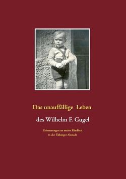 Das unauffällige Leben des Wilhelm F. Gugel von Gugel,  Wilhelm F.