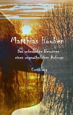 Das unbedachte Benutzen eines ungewöhnlichen Fahrstuhls von Houben,  Matthias
