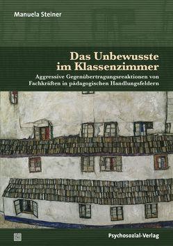 Das Unbewusste im Klassenzimmer von Ahrbeck,  Bernd, Datler,  Wilfried, Finger-Trescher,  Urte, Steiner,  Manuela