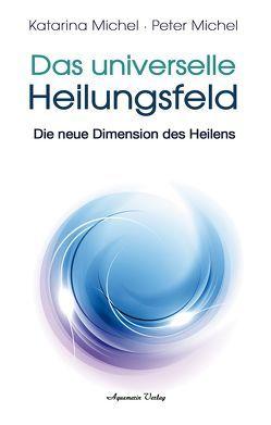 Das Universelle Heilungsfeld von Michel,  Katarina, Michel,  Peter
