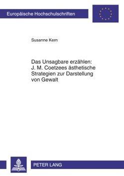 Das Unsagbare erzählen: J. M. Coetzees ästhetische Strategien zur Darstellung von Gewalt von Kern,  Susanne
