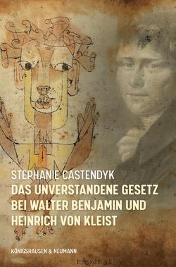 Das unverstandene Gesetz bei Walter Benjamin und Heinrich von Kleist von Castendyk,  Stephanie