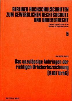 Das unzulässige Anbringen der richtigen Urheberbezeichnung ( 107 UrhG) von Sieg,  Rainer