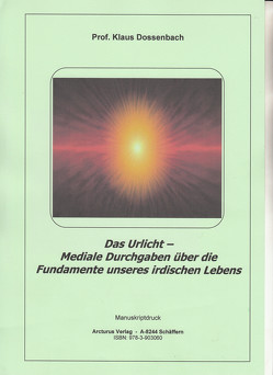 Das Urlicht – Mediale Durchgaben über die Fundamente unseres irdischen Lebens von Prof. Dossenbach,  Klaus