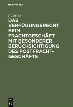 Das Verfügungsrecht beim Frachtgeschäft, mit besonderer Berücksichtigung des Postfrachtgeschäfts von Leutke,  P.