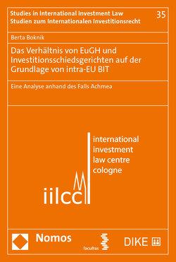 Das Verhältnis von EuGH und Investitionsschiedsgerichten auf der Grundlage von intra-EU BIT von Boknik,  Berta