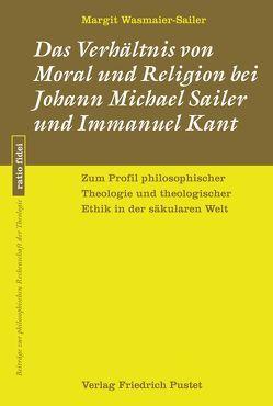 Das Verhältnis von Moral und Religion bei Johann Michael Sailer und Immanuel Kant von Wasmaier-Sailer,  Margit