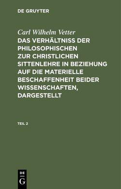 Das Verhältniß der philosophischen zur christlichen Sittenlehre in Beziehung auf die materielle Beschaffenheit beider Wissenschaften, dargestellt von Vetter,  Carl Wilhelm