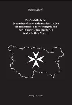 Das Verhältnis des Johanniter-/Malteserritterordens zu den landesherrlichen Territorialgewalten der Thüringischen Territorien in der Frühen Neuzeit von Leitloff,  Ralph