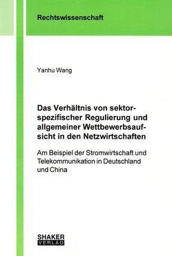 Das Verhältnis von sektorspezifischer Regulierung und allgemeiner Wettbewerbsaufsicht in den Netzwirtschaften von Wang,  Yanhu