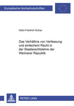 Das Verhältnis von Verfassung und einfachem Recht in der Staatsrechtslehre der Weimarer Republik von Schau,  Götz-F.