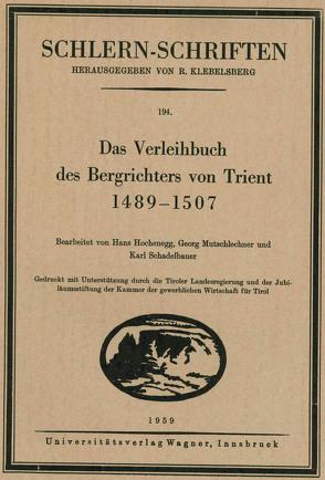 Das Verleihbuch des Bergrichters von Trient 1489-1507 von Hochenegg,  Hans, Mutschlechner,  Georg, Schadelbauer,  Karl