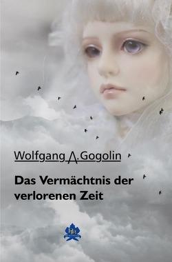 Das Vermächtnis der verlorenen Zeit von Gogolin,  Wolfgang A
