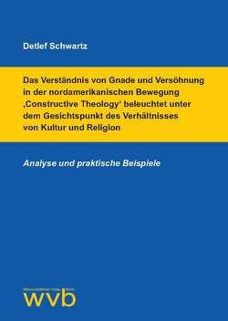 Das Verständnis von Gnade und Versöhnung in der nordamerikanischen Bewegung 'Constructive Theology' beleuchtet unter dem Gesichtspunkt des Verhältnisses von Kultur und Religion von Schwartz,  Detlef