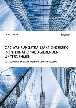 Das Währungstransaktionsrisiko in international agierenden Unternehmen. Leitfaden für Finanzen, Treasury und Controlling von Stern,  Daniel