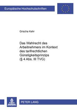 Das Wahlrecht des Arbeitnehmers im Kontext des tarifrechtlichen Günstigkeitsprinzips (§ 4 Abs. III TVG) von Kehr,  Grischa