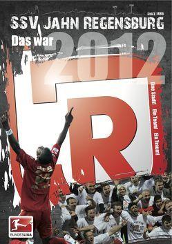 Das war 2012 – Das Jahrbuch des SSV Jahn Regensburg von Braun,  Tobias, Demmerle,  Sven, Gatzka,  Johannes, Greuel,  Volker, Marquardt,  Janis, Müller,  Till, Otto,  Wolfgang, Weber,  Andreas