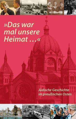 'Das war mal unsere Heimat…'. Jüdische Geschichte im preußischen Osten von Kossert,  Andreas, Neumärker,  Uwe