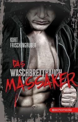 Das Waschbrettbauch-Massaker von Frischengruber,  Kurt
