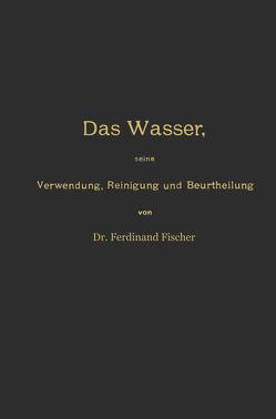 Das Wasser, seine Verwendung, Reinigung und Beurtheilung mit besonderer Berücksichtigung der gewerblichen Abwässer und der Fussverunreinigung von Fischer,  Ferdinand