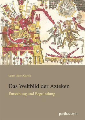 Das Weltbild der Azteken von Ibarra Garcia,  Laura
