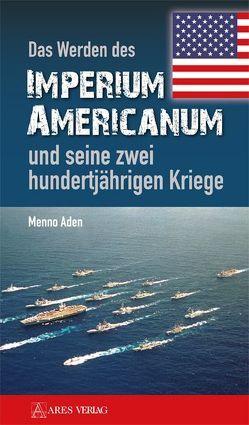 Das Werden des Imperium Americanum und seine zwei hundertjährigen Kriege von Aden,  Menno